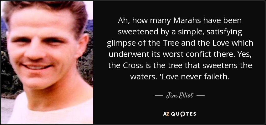 Ah, how many Marahs have been sweetened by a simple, satisfying glimpse of the Tree and the Love which underwent its worst confict there. Yes, the Cross is the tree that sweetens the waters. 'Love never faileth. - Jim Elliot