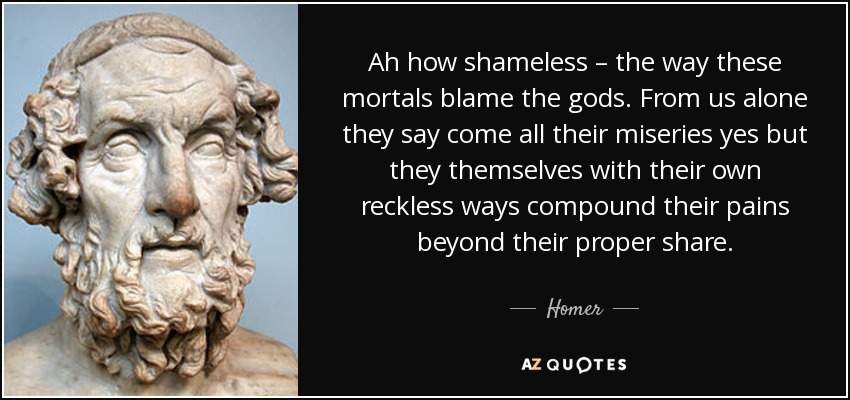 Ah how shameless – the way these mortals blame the gods. From us alone they say come all their miseries yes but they themselves with their own reckless ways compound their pains beyond their proper share. - Homer