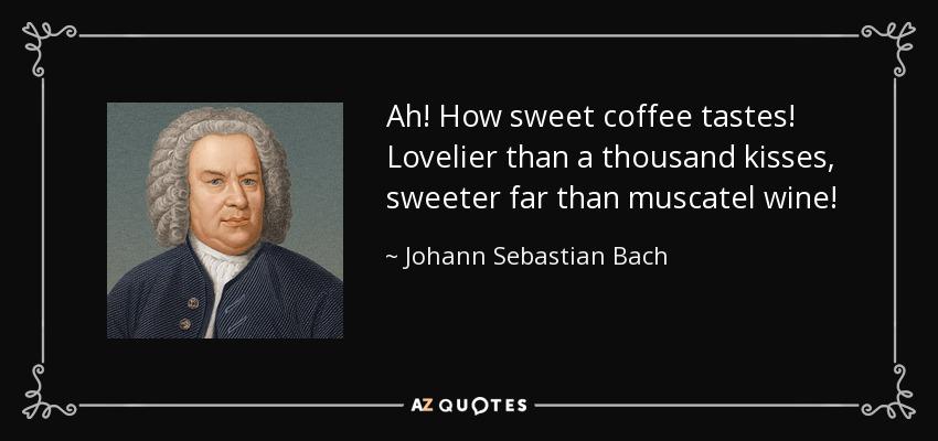 Ah! How sweet coffee tastes! Lovelier than a thousand kisses, sweeter far than muscatel wine! - Johann Sebastian Bach