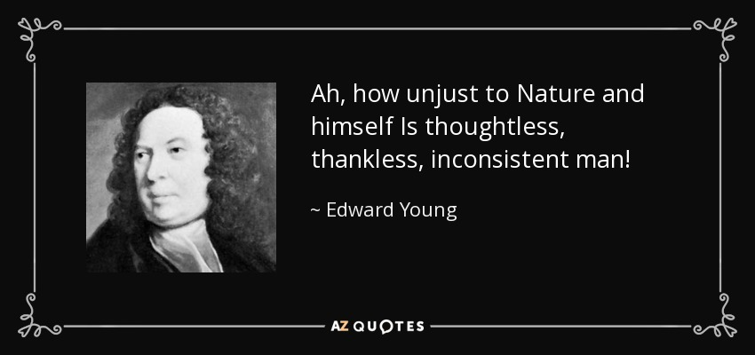 Ah, how unjust to Nature and himself Is thoughtless, thankless, inconsistent man! - Edward Young
