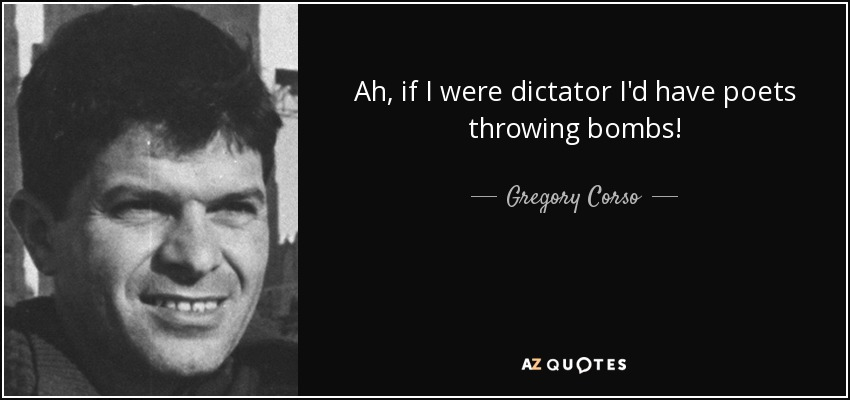 Ah, if I were dictator I'd have poets throwing bombs! - Gregory Corso