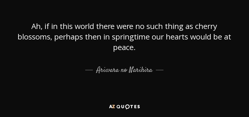 Ah, if in this world there were no such thing as cherry blossoms, perhaps then in springtime our hearts would be at peace. - Ariwara no Narihira