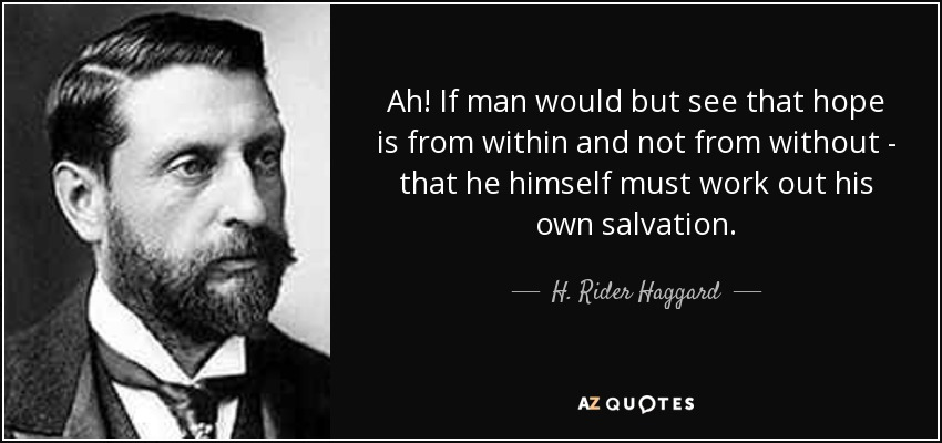 Ah! If man would but see that hope is from within and not from without - that he himself must work out his own salvation. - H. Rider Haggard