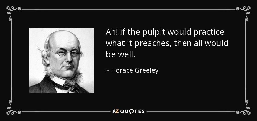 Ah! if the pulpit would practice what it preaches, then all would be well. - Horace Greeley