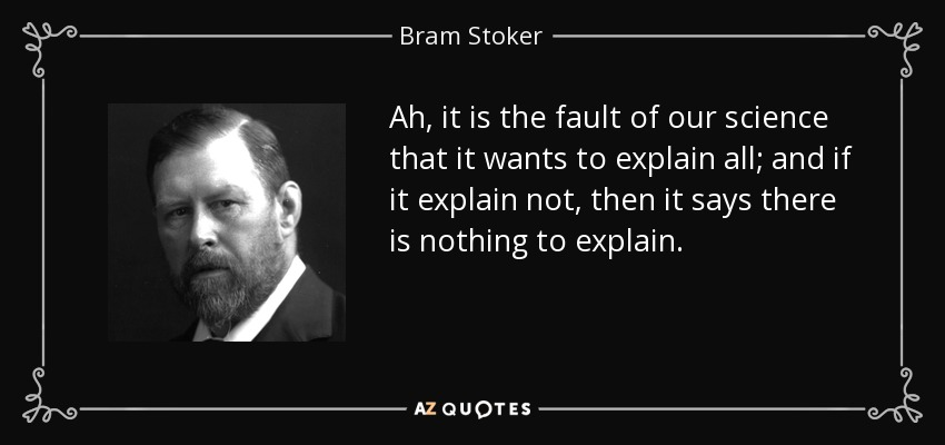 Ah, it is the fault of our science that it wants to explain all; and if it explain not, then it says there is nothing to explain. - Bram Stoker
