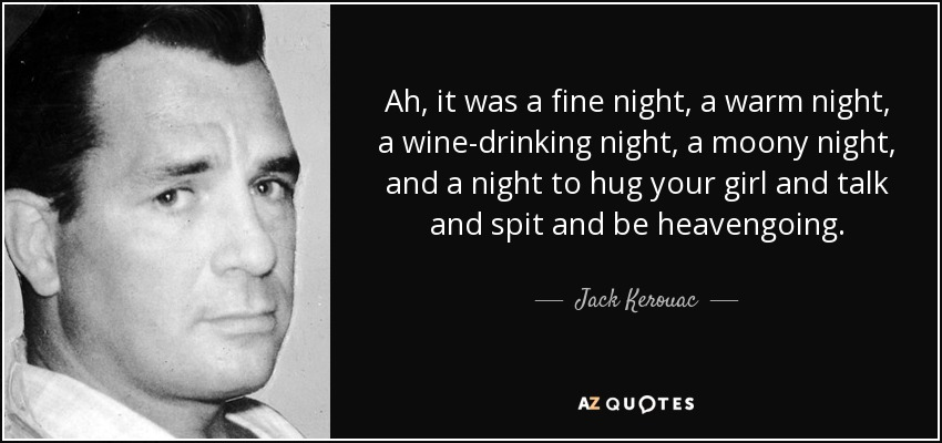 Ah, it was a fine night, a warm night, a wine-drinking night, a moony night, and a night to hug your girl and talk and spit and be heavengoing. - Jack Kerouac
