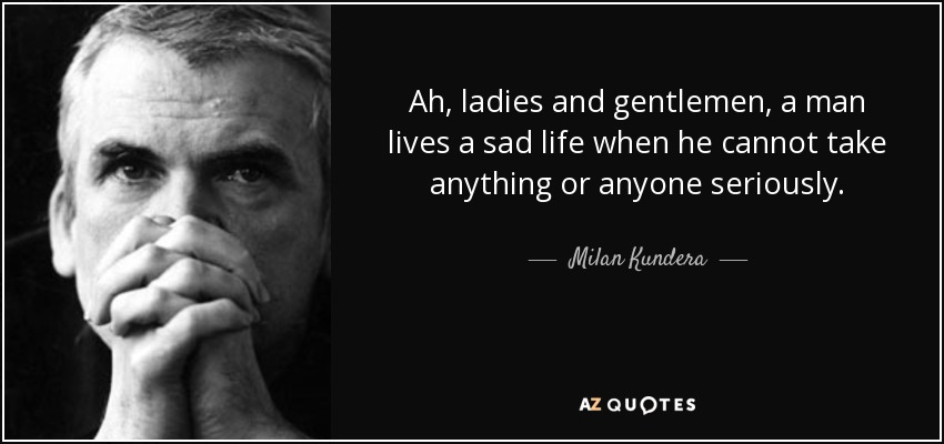 Ah, ladies and gentlemen, a man lives a sad life when he cannot take anything or anyone seriously. - Milan Kundera