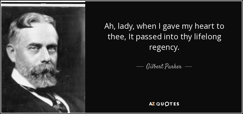 Ah, lady, when I gave my heart to thee, It passed into thy lifelong regency. - Gilbert Parker