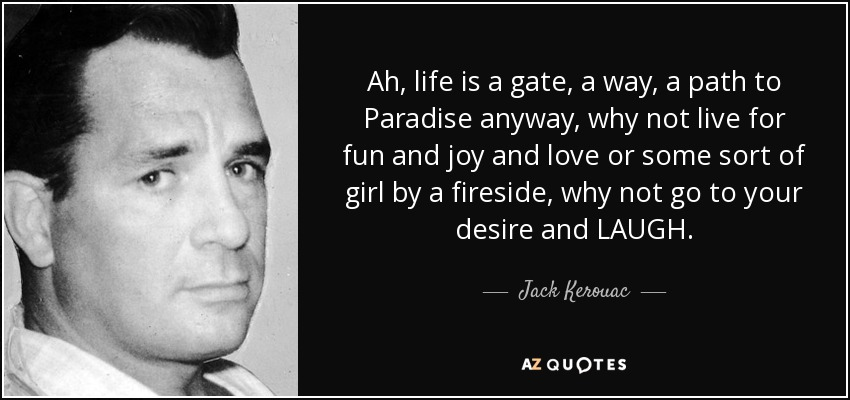 Ah, life is a gate, a way, a path to Paradise anyway, why not live for fun and joy and love or some sort of girl by a fireside, why not go to your desire and LAUGH... - Jack Kerouac