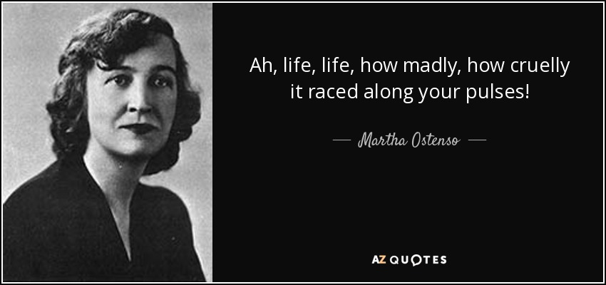 Ah, life, life, how madly, how cruelly it raced along your pulses! - Martha Ostenso
