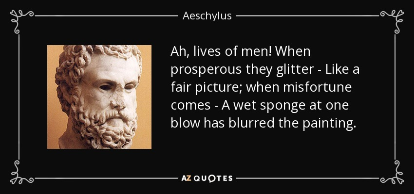 Ah, lives of men! When prosperous they glitter - Like a fair picture; when misfortune comes - A wet sponge at one blow has blurred the painting. - Aeschylus