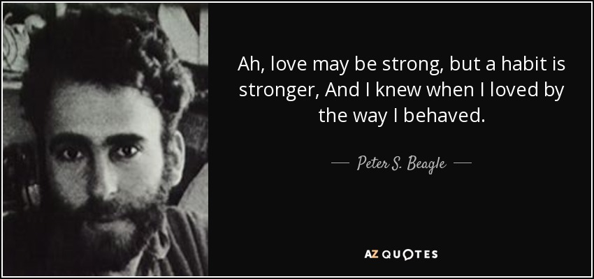 Ah, love may be strong, but a habit is stronger, And I knew when I loved by the way I behaved. - Peter S. Beagle