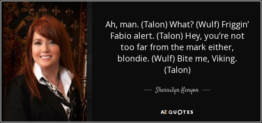 Ah, man. (Talon) What? (Wulf) Friggin' Fabio alert. (Talon) Hey, you're not too far from the mark either, blondie. (Wulf) Bite me, Viking. (Talon) - Sherrilyn Kenyon