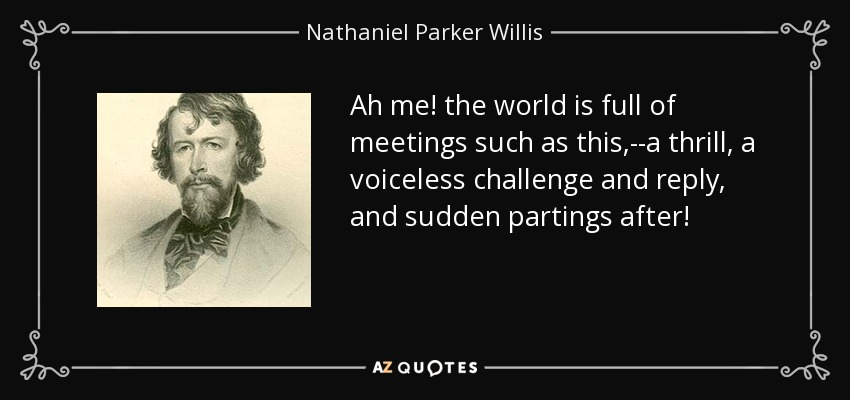 Ah me! the world is full of meetings such as this,--a thrill, a voiceless challenge and reply, and sudden partings after! - Nathaniel Parker Willis