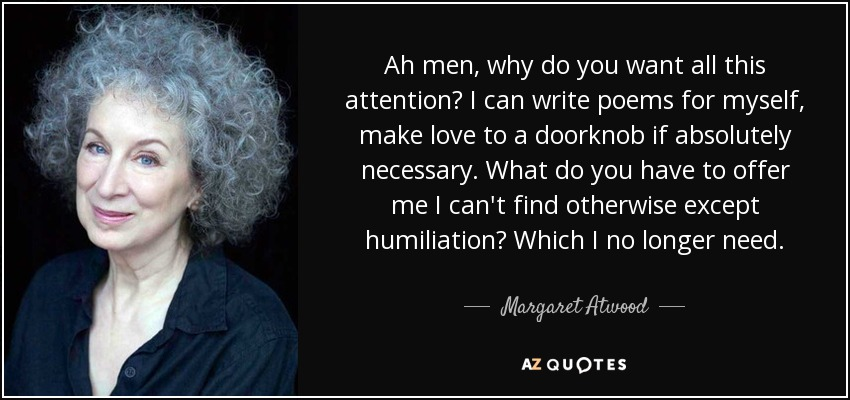 Ah men, why do you want all this attention? I can write poems for myself, make love to a doorknob if absolutely necessary. What do you have to offer me I can't find otherwise except humiliation? Which I no longer need. - Margaret Atwood