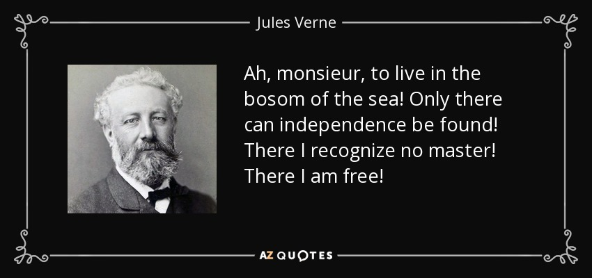 Ah, monsieur, to live in the bosom of the sea! Only there can independence be found! There I recognize no master! There I am free! - Jules Verne