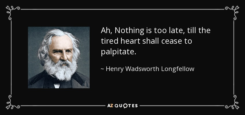 Ah, Nothing is too late, till the tired heart shall cease to palpitate. - Henry Wadsworth Longfellow