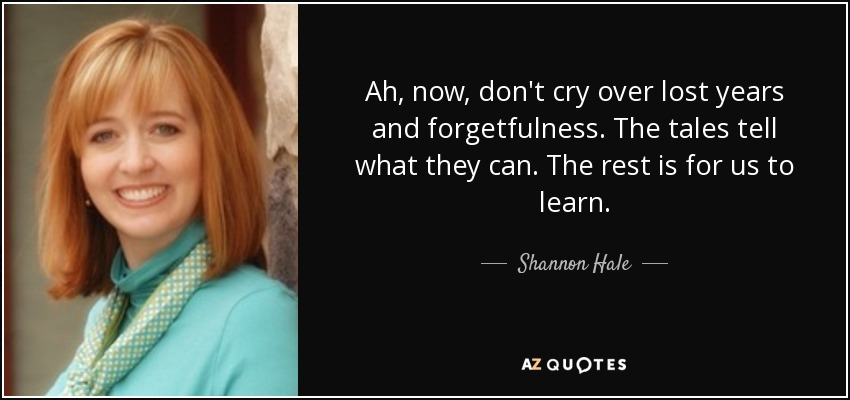 Ah, now, don't cry over lost years and forgetfulness. The tales tell what they can. The rest is for us to learn.. - Shannon Hale