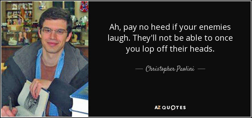 Ah, pay no heed if your enemies laugh. They'll not be able to once you lop off their heads. - Christopher Paolini