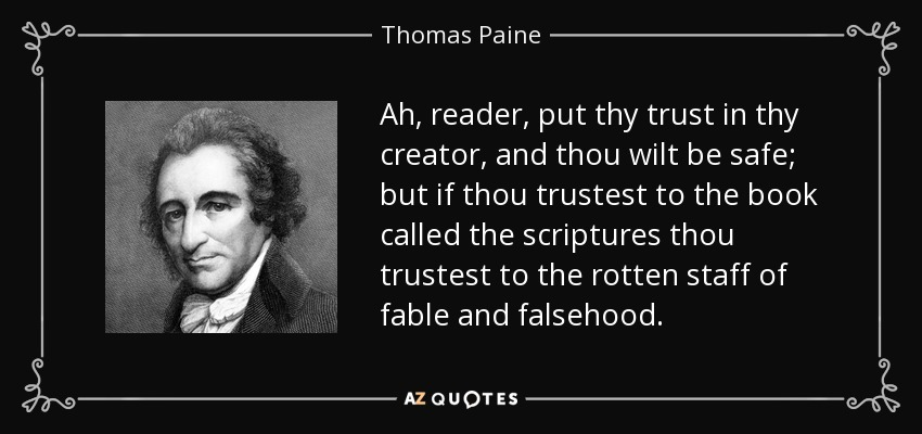 Ah, reader, put thy trust in thy creator, and thou wilt be safe; but if thou trustest to the book called the scriptures thou trustest to the rotten staff of fable and falsehood. - Thomas Paine