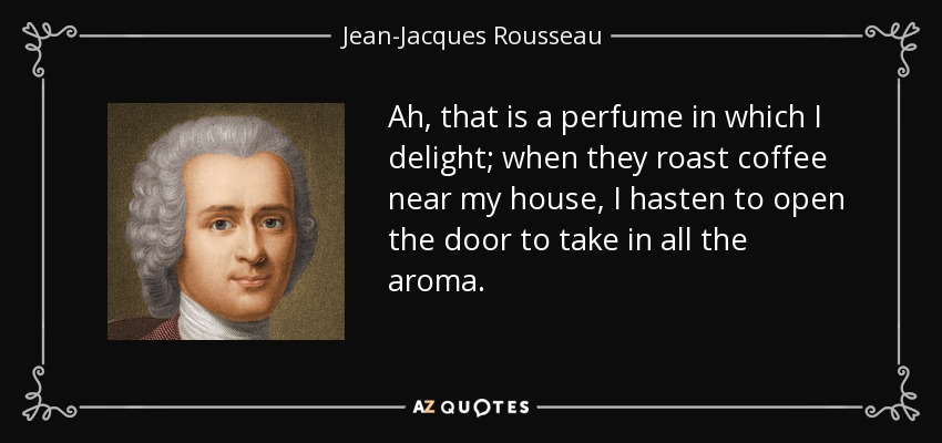 Ah, that is a perfume in which I delight; when they roast coffee near my house, I hasten to open the door to take in all the aroma. - Jean-Jacques Rousseau