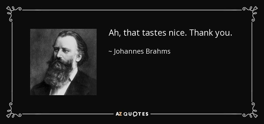 Ah, that tastes nice. Thank you. - Johannes Brahms
