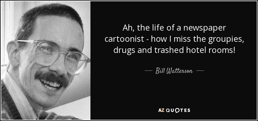 Ah, the life of a newspaper cartoonist -- how I miss the groupies, drugs and trashed hotel rooms! - Bill Watterson