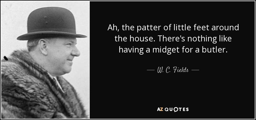 Ah, the patter of little feet around the house. There's nothing like having a midget for a butler. - W. C. Fields