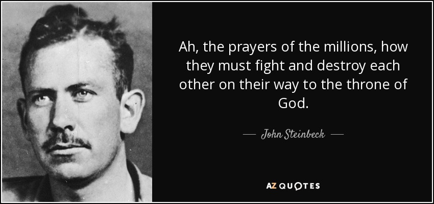 Ah, the prayers of the millions, how they must fight and destroy each other on their way to the throne of God. - John Steinbeck