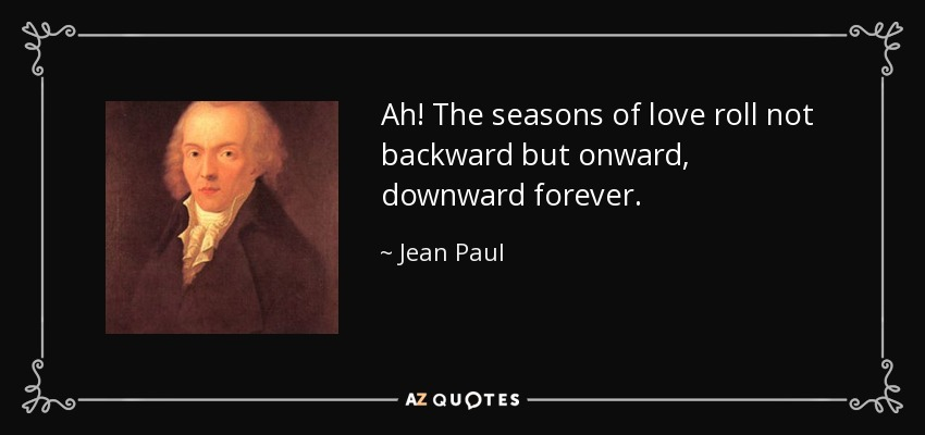 Ah! The seasons of love roll not backward but onward, downward forever. - Jean Paul