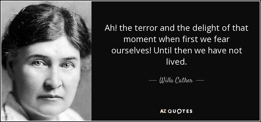 Ah! the terror and the delight of that moment when first we fear ourselves! Until then we have not lived. - Willa Cather