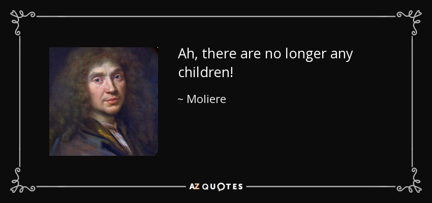 Ah, there are no longer any children! - Moliere