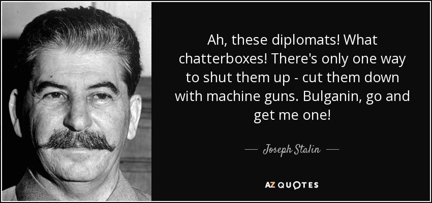 Ah, these diplomats! What chatterboxes! There's only one way to shut them up - cut them down with machine guns. Bulganin, go and get me one! - Joseph Stalin