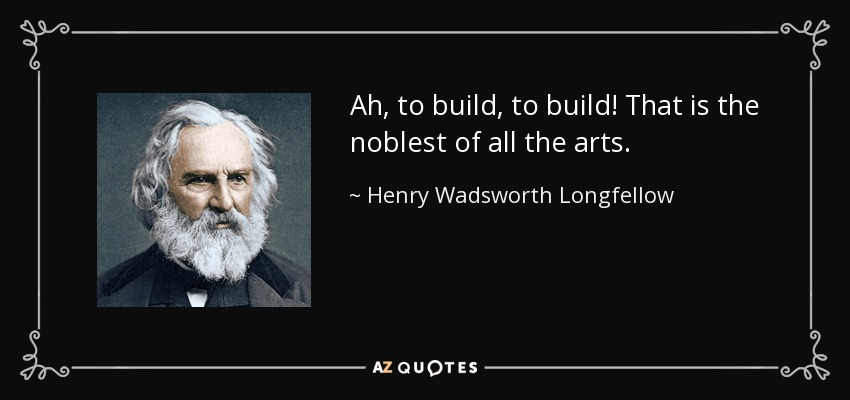Ah, to build, to build! That is the noblest of all the arts. - Henry Wadsworth Longfellow