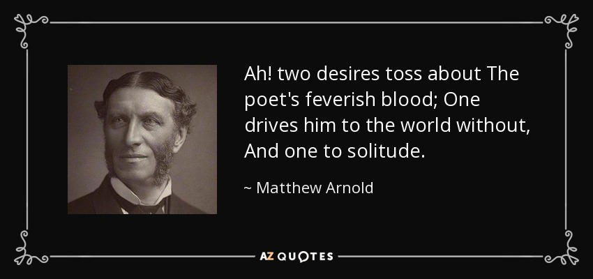 Ah! two desires toss about The poet's feverish blood; One drives him to the world without, And one to solitude. - Matthew Arnold