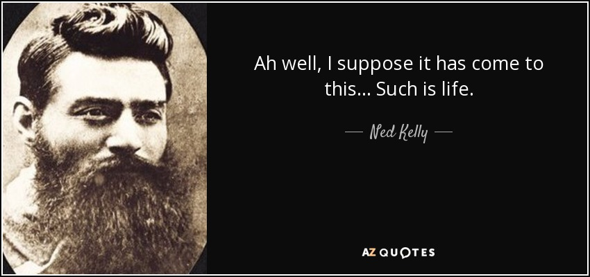Ah well, I suppose it has come to this... Such is life. - Ned Kelly