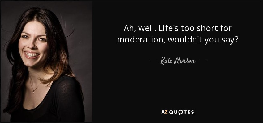 Ah, well. Life's too short for moderation, wouldn't you say? - Kate Morton