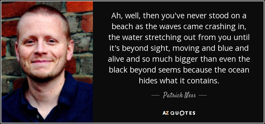Ah, well, then you've never stood on a beach as the waves came crashing in, the water stretching out from you until it's beyond sight, moving and blue and alive and so much bigger than even the black beyond seems because the ocean hides what it contains. - Patrick Ness