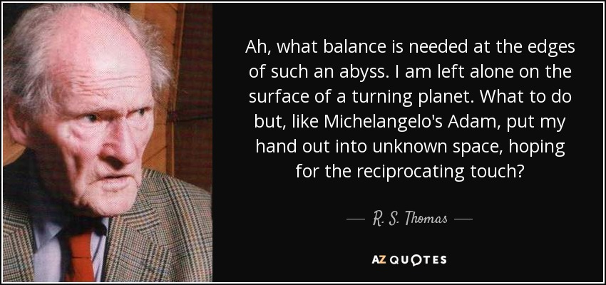 Ah, what balance is needed at the edges of such an abyss. I am left alone on the surface of a turning planet. What to do but, like Michelangelo's Adam, put my hand out into unknown space, hoping for the reciprocating touch? - R. S. Thomas