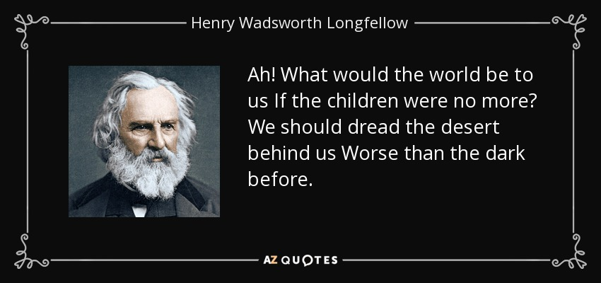 Ah! What would the world be to us If the children were no more? We should dread the desert behind us Worse than the dark before. - Henry Wadsworth Longfellow