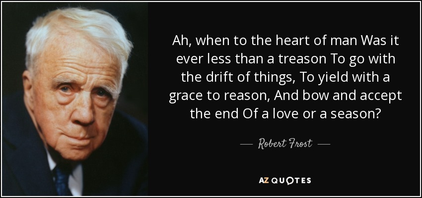 Ah, when to the heart of man Was it ever less than a treason To go with the drift of things, To yield with a grace to reason, And bow and accept the end Of a love or a season? - Robert Frost