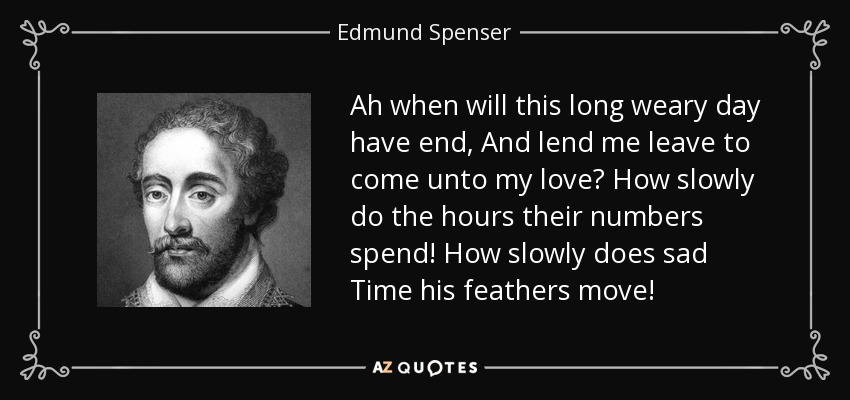 Ah when will this long weary day have end, And lend me leave to come unto my love? How slowly do the hours their numbers spend! How slowly does sad Time his feathers move! - Edmund Spenser
