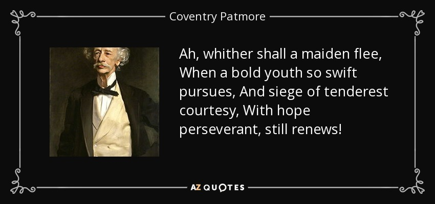 Ah, whither shall a maiden flee, When a bold youth so swift pursues, And siege of tenderest courtesy, With hope perseverant, still renews! - Coventry Patmore