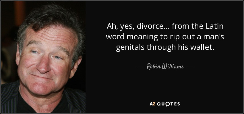 Ah, yes, divorce... from the Latin word meaning to rip out a man's genitals through his wallet. - Robin Williams