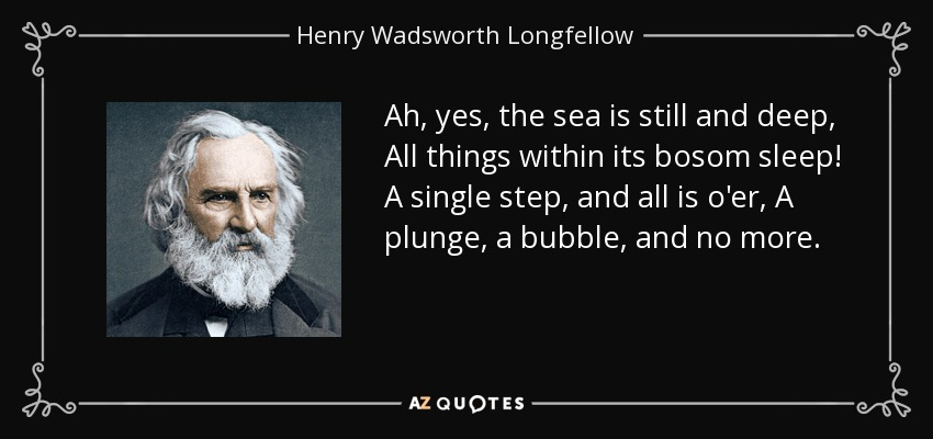 Ah, yes, the sea is still and deep, All things within its bosom sleep! A single step, and all is o'er, A plunge, a bubble, and no more. - Henry Wadsworth Longfellow
