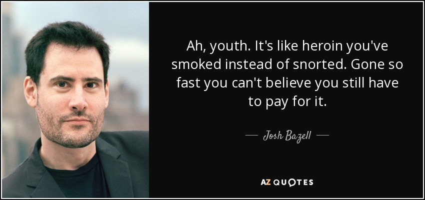 Ah, youth. It's like heroin you've smoked instead of snorted. Gone so fast you can't believe you still have to pay for it. - Josh Bazell