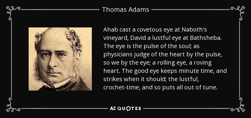 Ahab cast a covetous eye at Naboth's vineyard, David a lustful eye at Bathsheba. The eye is the pulse of the soul; as physicians judge of the heart by the pulse, so we by the eye; a rolling eye, a roving heart. The good eye keeps minute time, and strikes when it should; the lustful, crochet-time, and so puts all out of tune. - Thomas Adams
