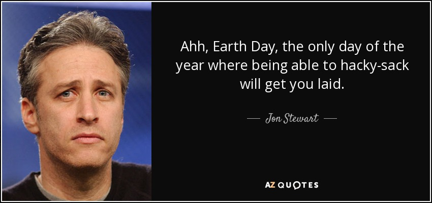 Ahh, Earth Day, the only day of the year where being able to hacky-sack will get you laid. - Jon Stewart