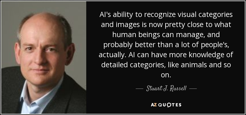 AI's ability to recognize visual categories and images is now pretty close to what human beings can manage, and probably better than a lot of people's, actually. AI can have more knowledge of detailed categories, like animals and so on. - Stuart J. Russell