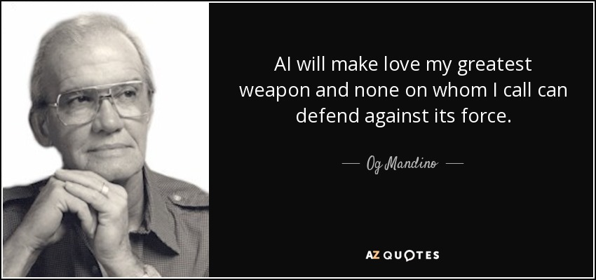 AI will make love my greatest weapon and none on whom I call can defend against its force. - Og Mandino